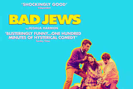 Theatre Royal   - Bad Jews Ticket  - Save 46%